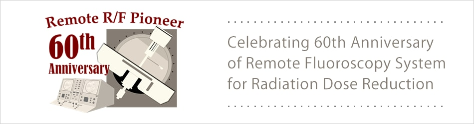 Celebrating 60th Anniversary of Remote Fluoroscopy System  for Radiation Dose Reduction
